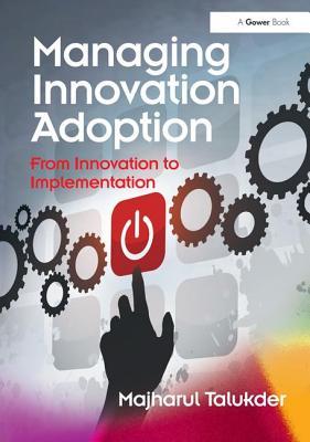 Managing Innovation Adoption: From Innovation to Implementation - Talukder, Majharul