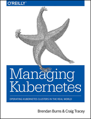 Managing Kubernetes: Operating Kubernetes Clusters in the Real World - Burns, Brendan, and Tracey, Craig