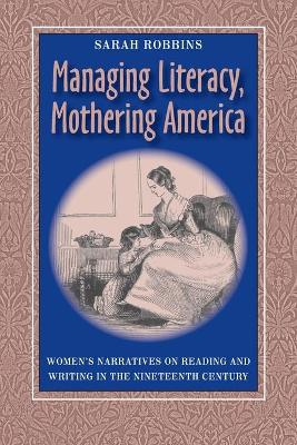 Managing Literacy, Mothering America: Women's Narratives on Reading and Writing in the Nineteenth Century - Robbins, Sarah
