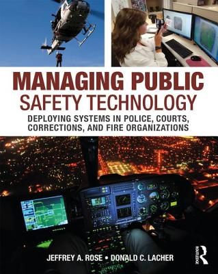 Managing Public Safety Technology: Deploying Systems in Police, Courts, Corrections, and Fire Organizations - Rose, Jeffrey A., and Lacher, Donald C.