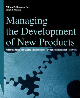 Managing the Development of New Products: Achieving Speed and Quality Simultaneously Through Multifunctional Teamwork - Rosenau, Milton D, and Moran, John J