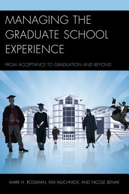 Managing the Graduate School Experience: From Acceptance to Graduation and Beyond - Rossman, Mark H., and Muchnick, Kim, and Benak, Nicole