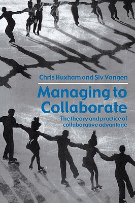 Managing to Collaborate: The Theory and Practice of Collaborative Advantage - Huxham, Chris, Professor, and Vangen, Siv Evy