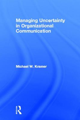 Managing Uncertainty in Organizational Communication - Kramer, Michael W, Professor