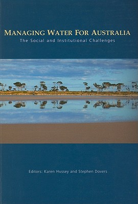 Managing Water for Australia: The Social and Institutional Challenges - Hussey, Karen, Dr. (Editor), and Dovers, Stephen, Professor (Editor)