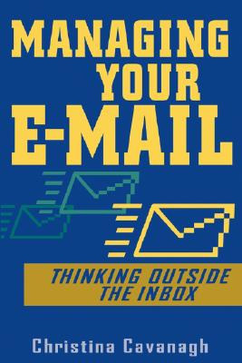 Managing Your E-mail: Thinking Outside the Inbox - Cavanagh, Christina