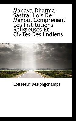 Manava-Dharma-Sastra. Lois de Manou, Comprenant Les Institutions Religieuses Et Civiles Des Lndiens - Deslongchamps, Loiseleur