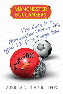 Manchester Buccaneers: The Diary of a Manchester United Fan, aged 12, from Tampa Bay - Sherling, Adrian