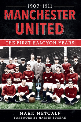 Manchester United 1907-11: The First Halcyon Years - Metcalf, Mark