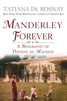 Manderley Forever: A Biography of Daphne Du Maurier - De Rosnay, Tatiana, and Taylor, Sam (Translated by)