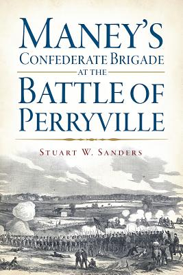 Maney's Confederate Brigade at the Battle of Perryville - Sanders, Stuart