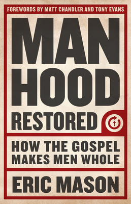 Manhood Restored: How the Gospel Makes Men Whole - Mason, Eric, and Chandler, Matt, Pastor (Foreword by), and Evans, Tony (Foreword by)
