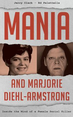 Mania and Marjorie Diehl-Armstrong: Inside the Mind of a Female Serial Killer - Clark, Jerry, and Palattella, Ed