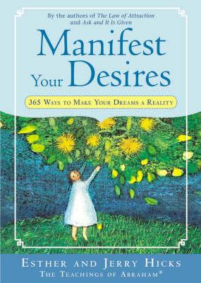 Manifest Your Desires: 365 Ways to Make Your Dreams a Reality - Hicks, Esther, and Hicks, Jerry