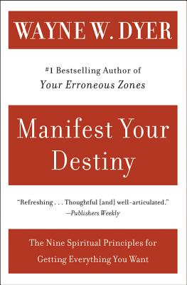 Manifest Your Destiny: Nine Spiritual Principles for Getting Everything You Want - Dyer, Wayne W, Dr.