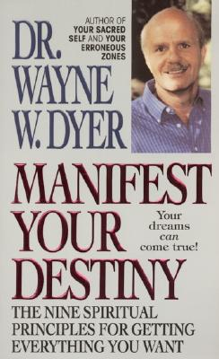 Manifest Your Destiny: The Nine Spiritual Principles for Getting Everything You Want - Dyer, Wayne W, Dr. (Introduction by)