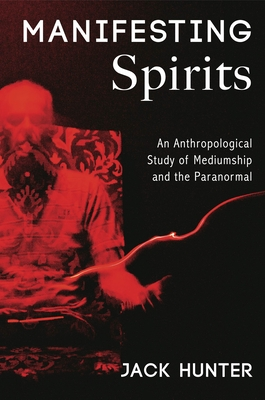 Manifesting Spirits: An Anthropological Study of Mediumship and the Paranormal - Hunter, Jack