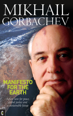 Manifesto for the Earth: Action Now for Peace, Global Justice and a Sustainable Future - Gorbachev, Mikhail, Professor