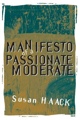 Manifesto of a Passionate Moderate: Unfashionable Essays - Haack, Susan