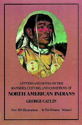 Manners, Customs, and Conditions of the North American Indians: Volume I - Catlin, George