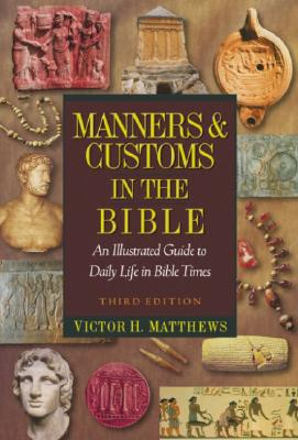 Manners & Customs in the Bible: An Illustrated Guide to Daily Life in Bible Times - Matthews, Victor H, Dr.