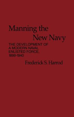 Manning the New Navy: The Development of a Modern Naval Enlisted Force - Harrod, Frederick S