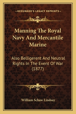 Manning the Royal Navy and Mercantile Marine: Also Belligerent and Neutral Rights in the Event of War (1877) - Lindsay, William Schaw