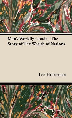 Man's Worldly Goods - The Story of the Wealth of Nations - Huberman, Leo