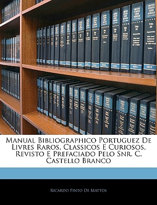 Manual Bibliographico Portuguez de Livres Raros, Classicos E Curiosos, Revisto E Prefaciado Pelo Snr. C. Castello Branco - De Mattos, Ricardo Pinto