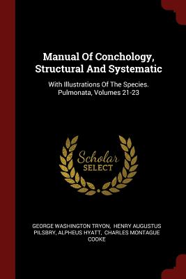 Manual of Conchology, Structural and Systematic: With Illustrations of the Species. Pulmonata, Volumes 21-23 - Tryon, George Washington