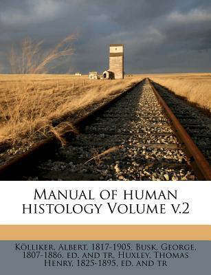 Manual of Human Histology Volume V.2 - 1817-1905, Kolliker Albert, and Busk, George 1807-1886 (Creator), and Huxley, Thomas Henry 1825-1895 (Creator)