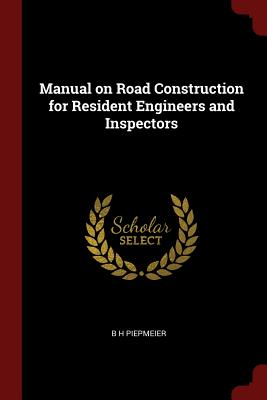Manual on Road Construction for Resident Engineers and Inspectors - Piepmeier, B H