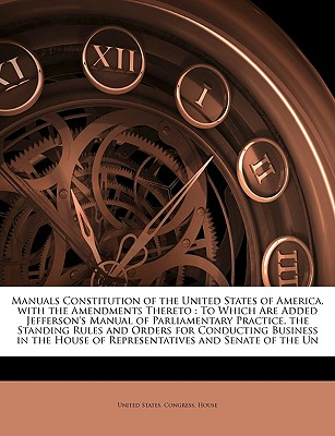 Manuals Constitution of the United States of America, with the Amendments Thereto: To Which Are Added Jefferson's Manual of Parliamentary Practice, the Standing Rules and Orders for Conducting Business in the House of Representatives and Senate of the Un - United States Congress House, States Congress House (Creator)