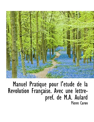 Manuel Pratique Pour L' Tude de La R Volution Fran Aise. Avec Une Lettre-PR F. de M.A. Aulard - Caron, Pierre