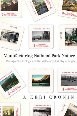 Manufacturing National Park Nature: Photography, Ecology, and the Wilderness Industry of Jasper - Cronin, J. Keri