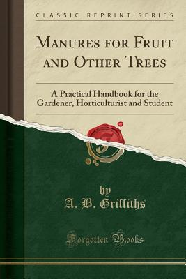 Manures for Fruit and Other Trees: A Practical Handbook for the Gardener, Horticulturist and Student (Classic Reprint) - Griffiths, A B