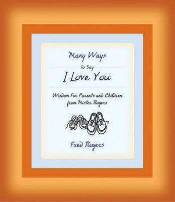 Many Ways to Say I Love You: Wisdom for Parents and Children from Mister Rogers - Rogers, Fred