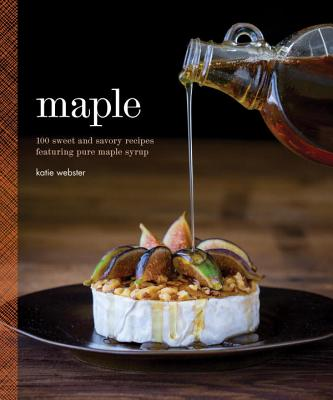 Maple: 100 Sweet and Savory Recipes Featuring Pure Maple Syrup - Webster, Katie