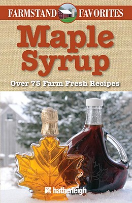 Maple Syrup: Over 75 Farm Fresh Recipes - Hatherleigh Press (Creator)