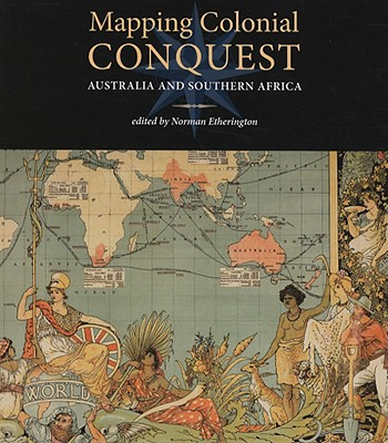Mapping Colonial Conquest: Australia and Southern Africa - Etherington, Norman (Editor)