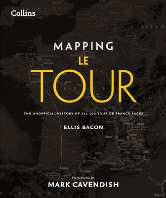 Mapping Le Tour de France: 100 Tour de France Race Route Maps, with Photographs - Bacon, Ellis, and Cavendish, Mark (Foreword by)