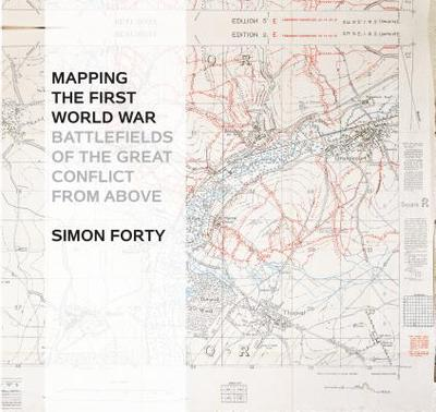 Mapping The First World War: Battlefields of the Great Conflict from Above - Forty, Simon