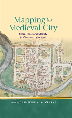 Mapping the Medieval City: Space, Place and Identity in Chester c.1200-1600 - Clarke, Catherine A. M.