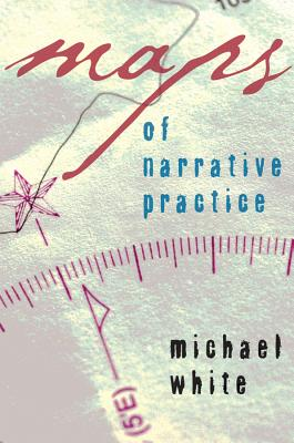 Maps of Narrative Practice - White, Michael, Dr.