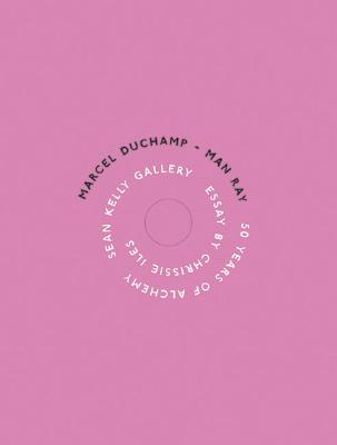 Marcel Duchamp/Man Ray: 50 Years of Alchemy - Duchamp, Marcel, and Ray, Man (Photographer), and Kelly, Sean (Contributions by)