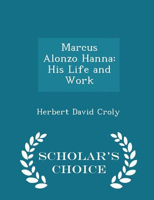 Marcus Alonzo Hanna: His Life and Work - Scholar's Choice Edition - Croly, Herbert David