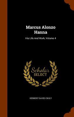 Marcus Alonzo Hanna: His Life and Work, Volume 4 - Croly, Herbert David