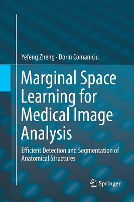 Marginal Space Learning for Medical Image Analysis: Efficient Detection and Segmentation of Anatomical Structures - Zheng, Yefeng, and Comaniciu, Dorin