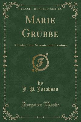 Marie Grubbe: A Lady of the Seventeenth Century (Classic Reprint) - Jacobsen, J P