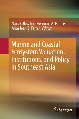 Marine and Coastal Ecosystem Valuation, Institutions, and Policy in Southeast Asia - Olewiler, Nancy (Editor), and Francisco, Herminia A (Editor), and Ferrer, Alice Joan G (Editor)